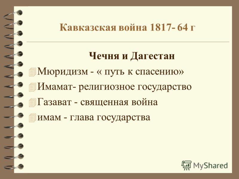 Кавказская война 1817- 64 г Чечня и Дагестан 4 Мюридизм - « путь к спасению» 4 Имамат- религиозное государство 4 Газават - священная война 4 имам - глава государства