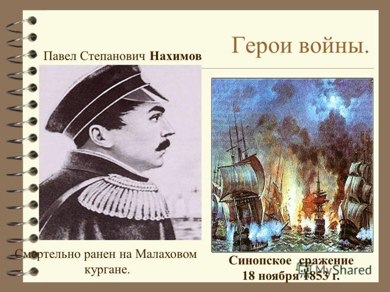 Герои войны. Павел Степанович Нахимов Синопское сражение 18 ноября 1853 г. Смертельно ранен на Малаховом кургане.
