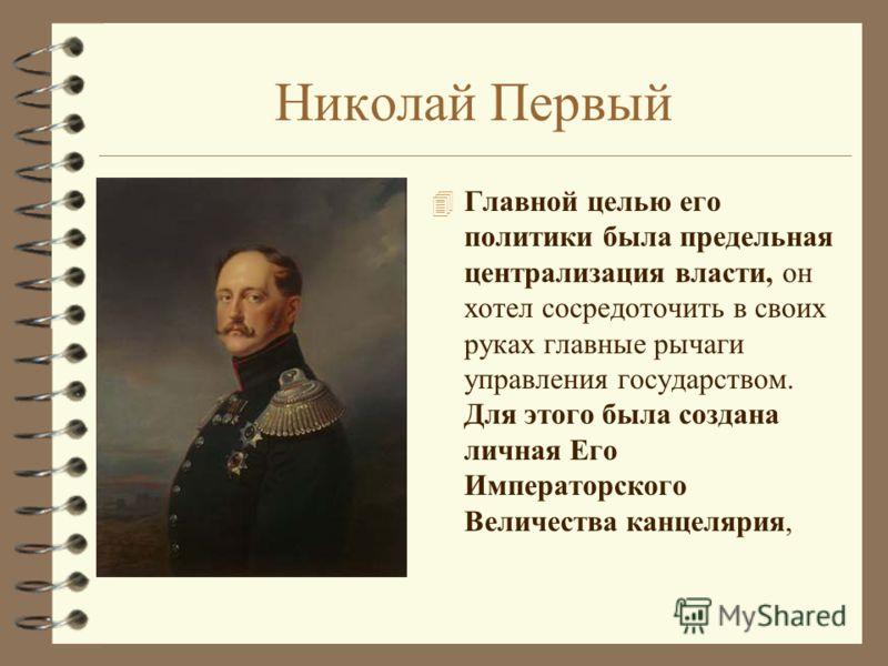 Николай Первый 4 Главной целью его политики была предельная централизация власти, он хотел сосредоточить в своих руках главные рычаги управления государством. Для этого была создана личная Его Императорского Величества канцелярия,