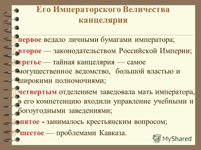 Его Императорского Величества канцелярия 4 первое ведало личными бумагами императора; 4 второе законодательством Российской Империи; 4 третье тайная канцелярия самое могущественное ведомство, большой властью и широкими полномочиями; 4 четвертым отдел