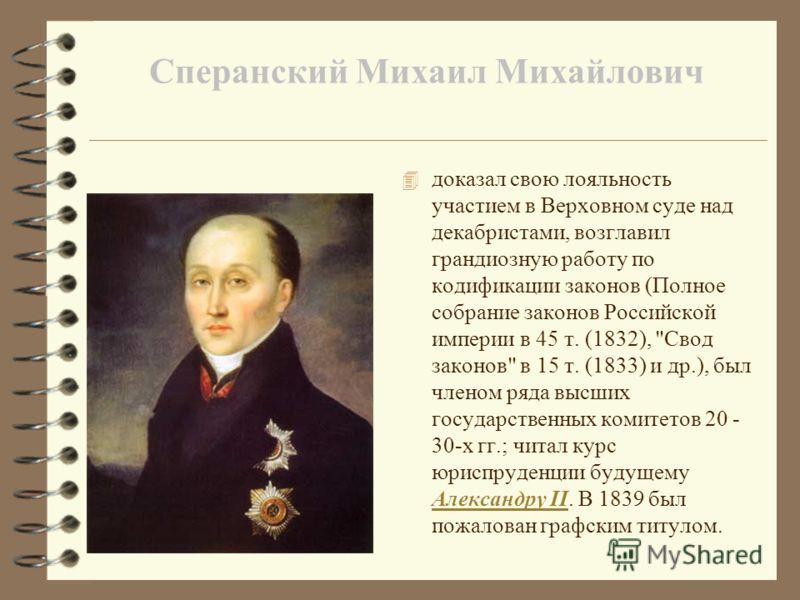 Сперанский Михаил Михайлович 4 доказал свою лояльность участием в Верховном суде над декабристами, возглавил грандиозную работу по кодификации законов (Полное собрание законов Российской империи в 45 т. (1832),