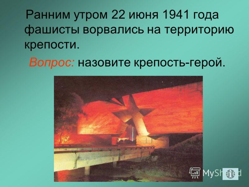 Ранним утром 22 июня 1941 года фашисты ворвались на территорию крепости. Вопрос: назовите крепость-герой.