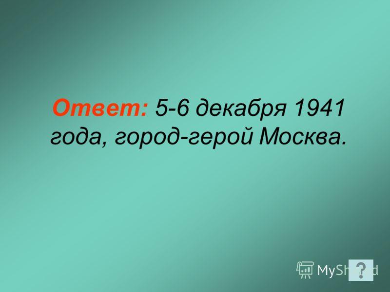 Ответ: 5-6 декабря 1941 года, город-герой Москва.