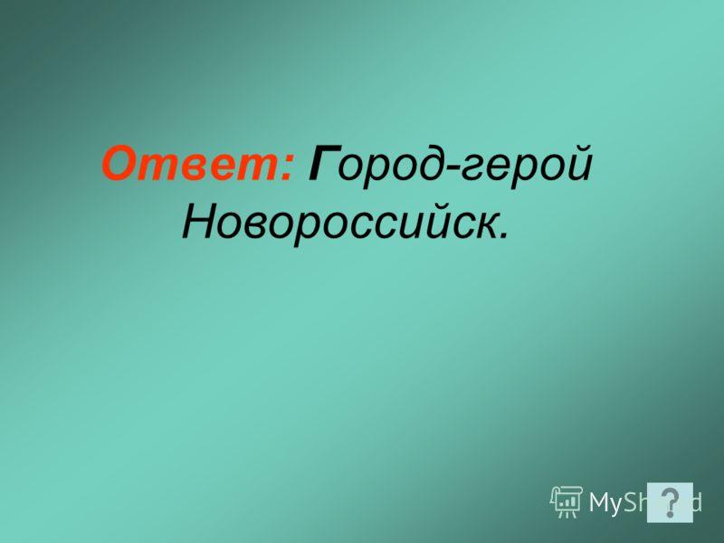 Ответ: Город-герой Новороссийск.