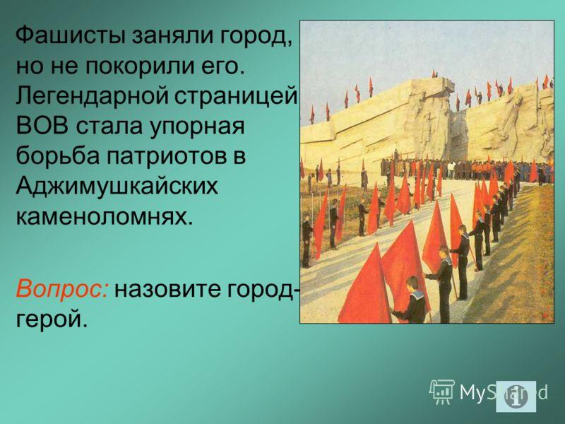 Фашисты заняли город, но не покорили его. Легендарной страницей ВОВ стала упорная борьба патриотов в Аджимушкайских каменоломнях. Вопрос: назовите город- герой.