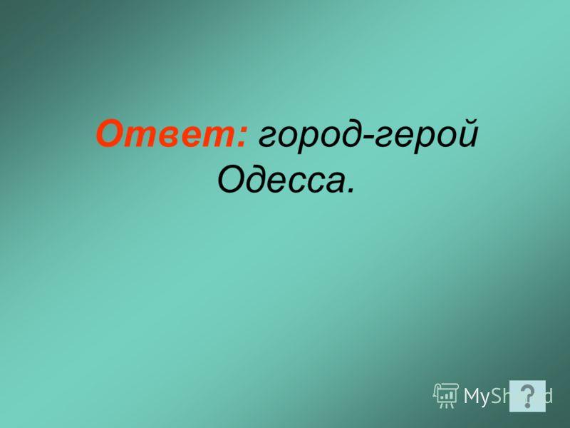 Ответ: город-герой Одесса.
