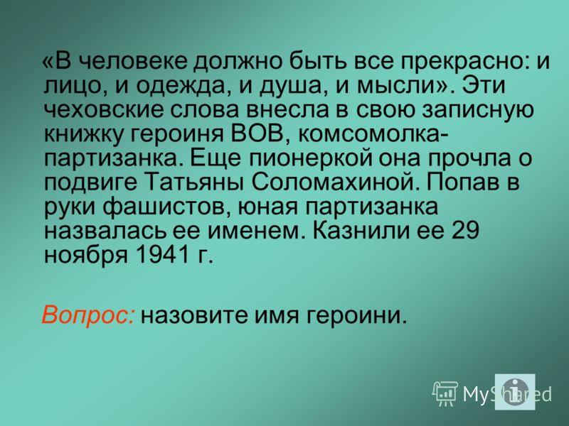 «В человеке должно быть все прекрасно: и лицо, и одежда, и душа, и мысли». Эти чеховские слова внесла в свою записную книжку героиня ВОВ, комсомолка- партизанка. Еще пионеркой она прочла о подвиге Татьяны Соломахиной. Попав в руки фашистов, юная парт