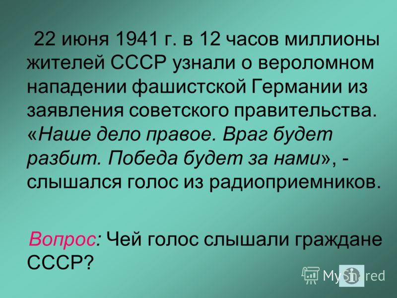 22 июня 1941 г. в 12 часов миллионы жителей СССР узнали о вероломном нападении фашистской Германии из заявления советского правительства. «Наше дело правое. Враг будет разбит. Победа будет за нами», - слышался голос из радиоприемников. Вопрос: Чей г