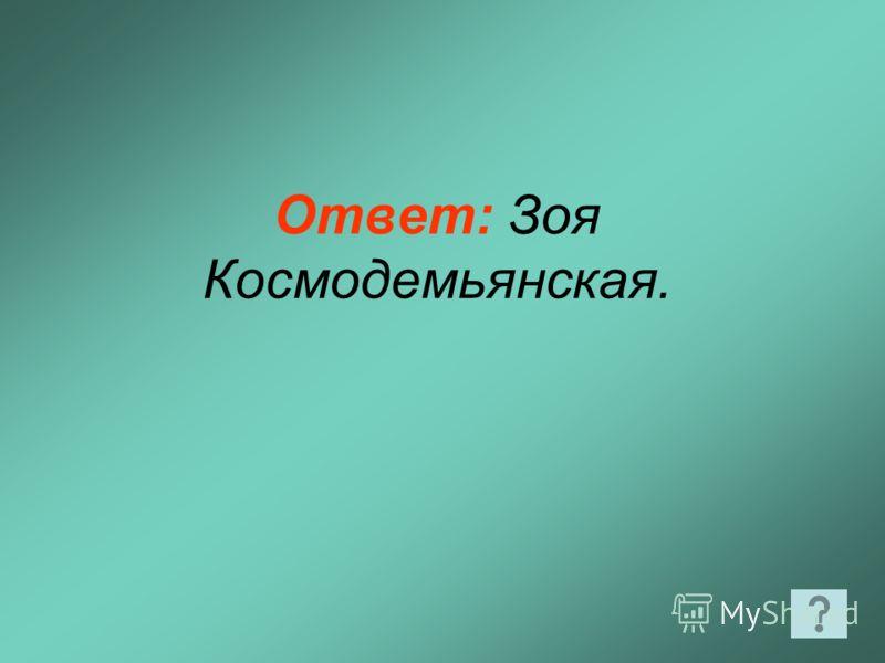Ответ: Зоя Космодемьянская.