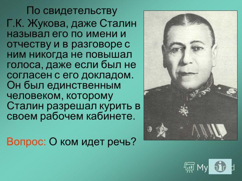 По свидетельству Г.К. Жукова, даже Сталин называл его по имени и отчеству и в разговоре с ним никогда не повышал голоса, даже если был не согласен с его докладом. Он был единственным человеком, которому Сталин разрешал курить в своем рабочем кабинете