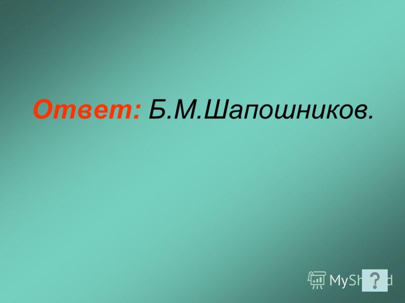 Ответ: Б.М.Шапошников.
