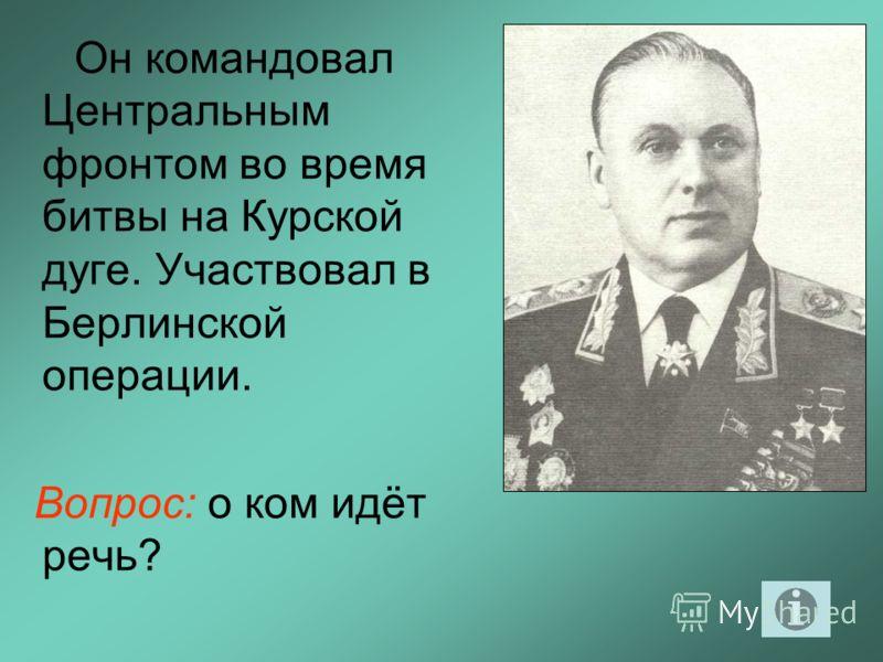 Он командовал Центральным фронтом во время битвы на Курской дуге. Участвовал в Берлинской операции. Вопрос: о ком идёт речь?