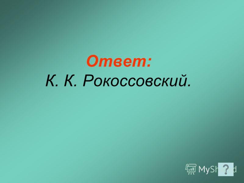 Ответ: К. К. Рокоссовский.