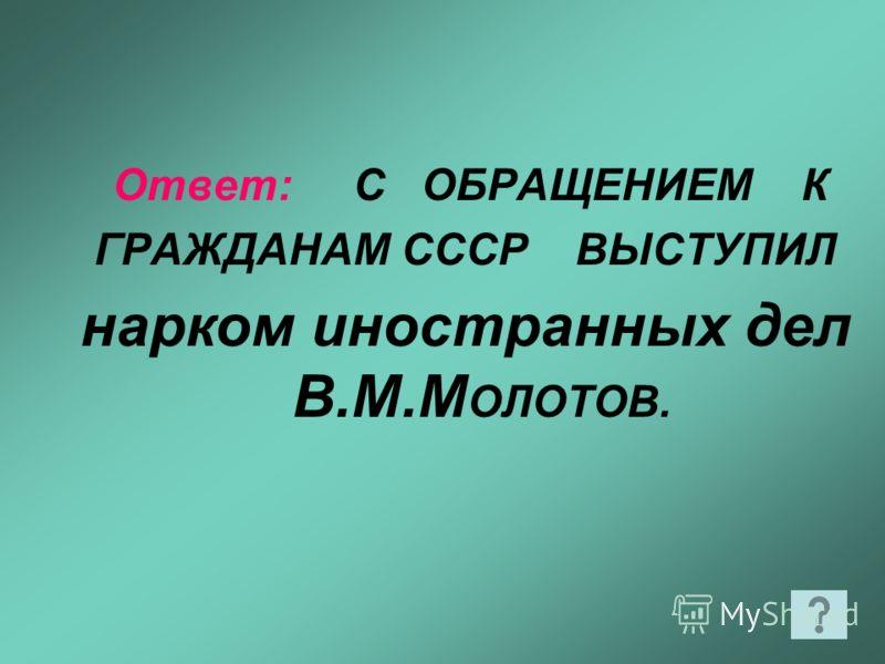 Ответ: С ОБРАЩЕНИЕМ К ГРАЖДАНАМ СССР ВЫСТУПИЛ нарком иностранных дел В.М.М ОЛОТОВ.