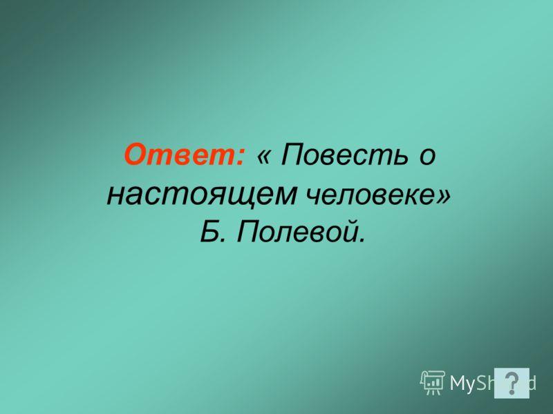 Ответ: « Повесть о настоящем человеке» Б. Полевой.