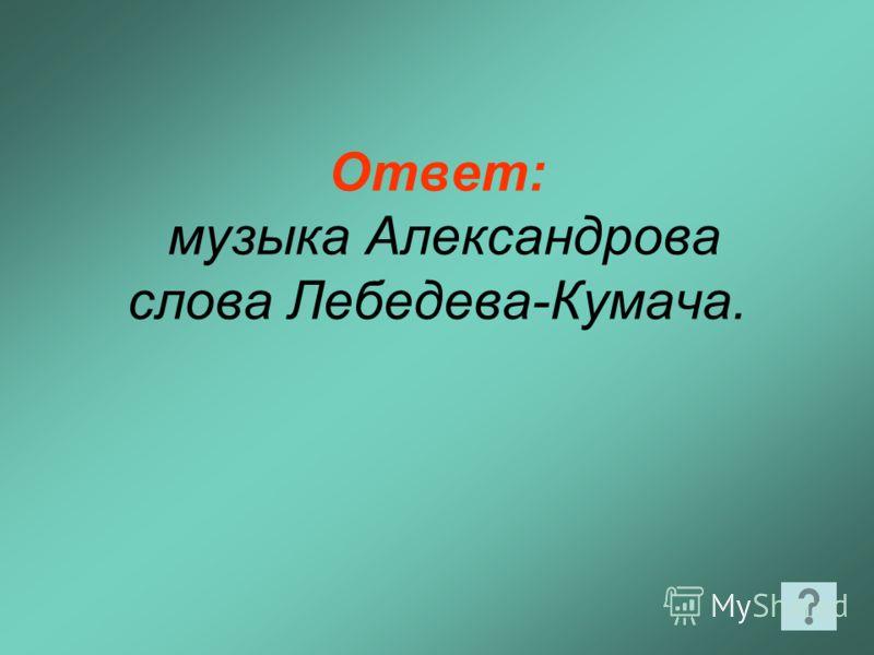 Ответ: музыка Александрова слова Лебедева-Кумача.
