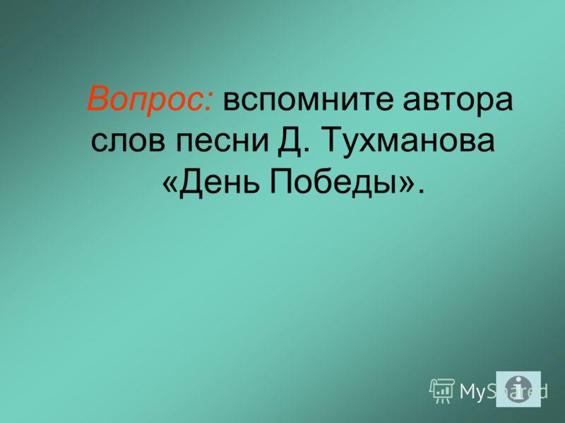 Вопрос: вспомните автора слов песни Д. Тухманова «День Победы».