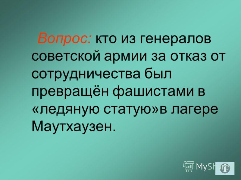 Вопрос: кто из генералов советской армии за отказ от сотрудничества был превращён фашистами в «ледяную статую»в лагере Маутхаузен.