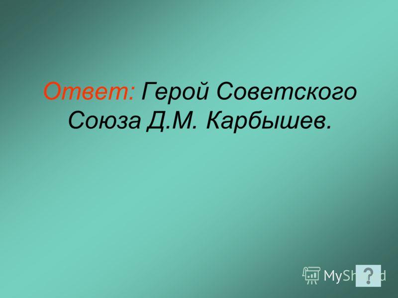 Ответ: Герой Советского Союза Д.М. Карбышев.