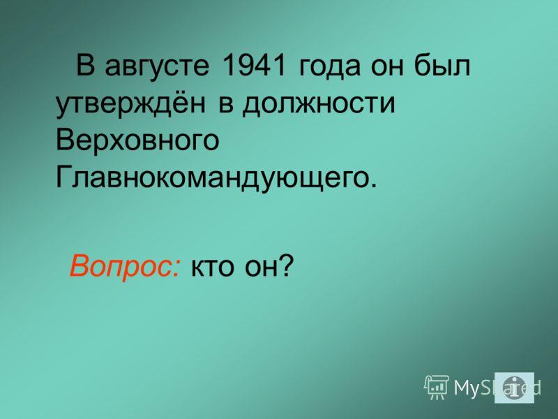 В августе 1941 года он был утверждён в должности Верховного Главнокомандующего. Вопрос: кто он?