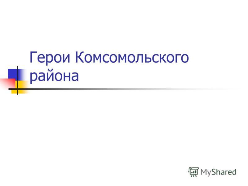 Герои Комсомольского района