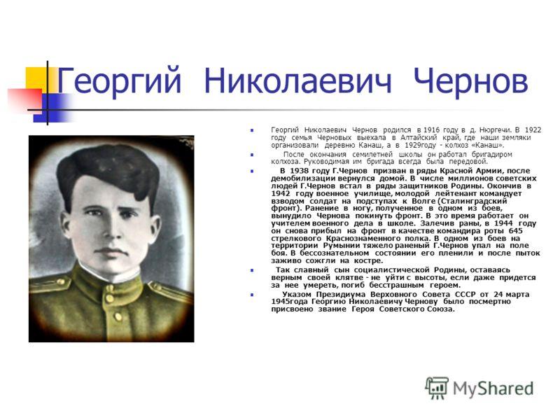 Георгий Николаевич Чернов Георгий Николаевич Чернов родился в 1916 году в д. Нюргечи. В 1922 году семья Черновых выехала в Алтайский край, где наши земляки организовали деревню Канаш, а в 1929году - колхоз «Канаш». После окончания семилетней школы он