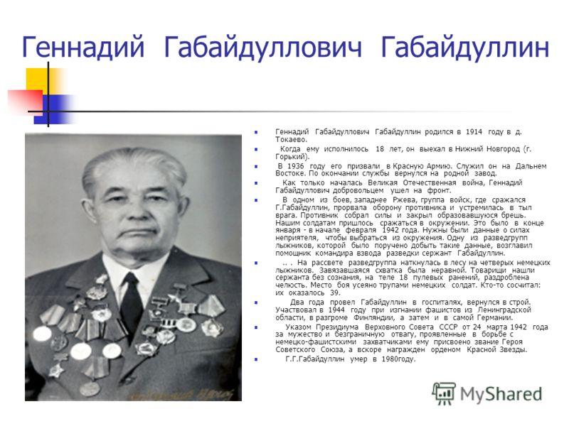 Геннадий Габайдуллович Габайдуллин Геннадий Габайдуллович Габайдуллин родился в 1914 году в д. Токаево. Когда ему исполнилось 18 лет, он выехал в Нижний Новгород (г. Горький). В 1936 году его призвали в Красную Армию. Служил он на Дальнем Востоке. По