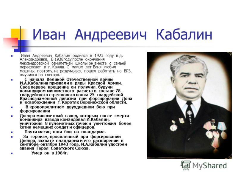Иван Андреевич Кабалин Иван Андреевич Кабалин родился в 1923 году в д. Александровка. В 1938году после окончания лександровской семилетней школы он вместе с семьей переезжает в г. Канаш. С малых лет Ваня любил машины, поэтому, не раздумывая, пошел ра