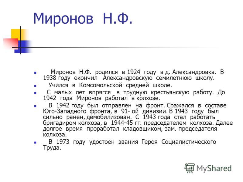 Миронов Н.Ф. Миронов Н.Ф. родился в 1924 году в д. Александровка. В 1938 году окончил Александровскую семилетнюю школу. Учился в Комсомольской средней школе. С малых лет впрягся в трудную крестьянскую работу. До 1942 года Миронов работал в колхозе. В