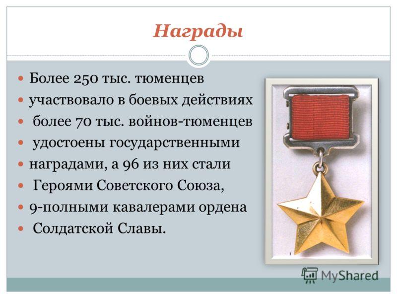 Награды Более 250 тыс. тюменцев участвовало в боевых действиях более 70 тыс. войнов-тюменцев удостоены государственными наградами, а 96 из них стали Героями Советского Союза, 9-полными кавалерами ордена Солдатской Славы.
