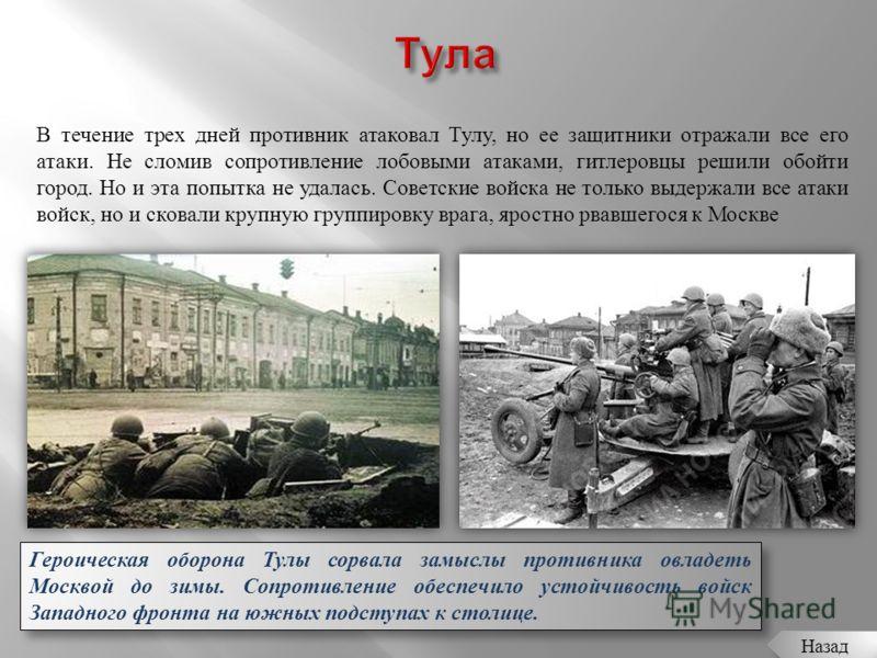 В течение трех дней противник атаковал Тулу, но ее защитники отражали все его атаки. Не сломив сопротивление лобовыми атаками, гитлеровцы решили обойти город. Но и эта попытка не удалась. Советские войска не только выдержали все атаки войск, но и ско