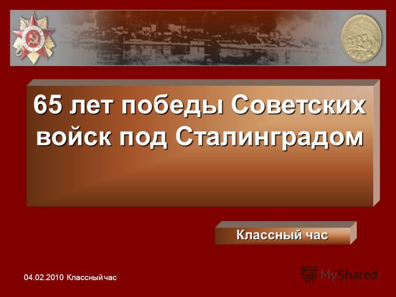 65 лет победы Советских войск под Сталинградом Классный час 04.02.2010 Классный час