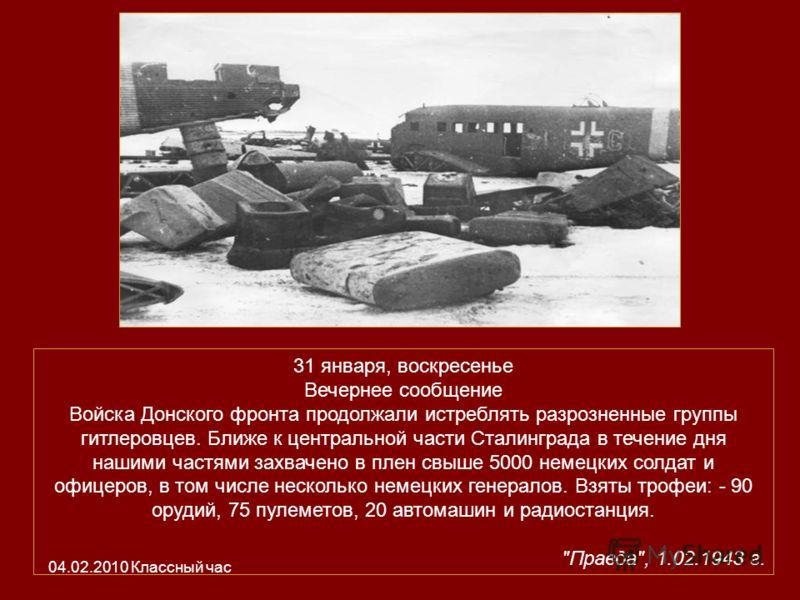31 января, воскресенье Вечернее сообщение Войска Донского фронта продолжали истреблять разрозненные группы гитлеровцев. Ближе к центральной части Сталинграда в течение дня нашими частями захвачено в плен свыше 5000 немецких солдат и офицеров, в том ч