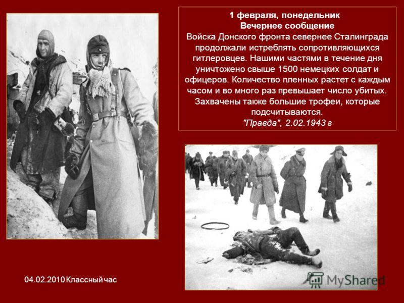 1 февраля, понедельник Вечернее сообщение Войска Донского фронта севернее Сталинграда продолжали истреблять сопротивляющихся гитлеровцев. Нашими частями в течение дня уничтожено свыше 1500 немецких солдат и офицеров. Количество пленных растет с кажды