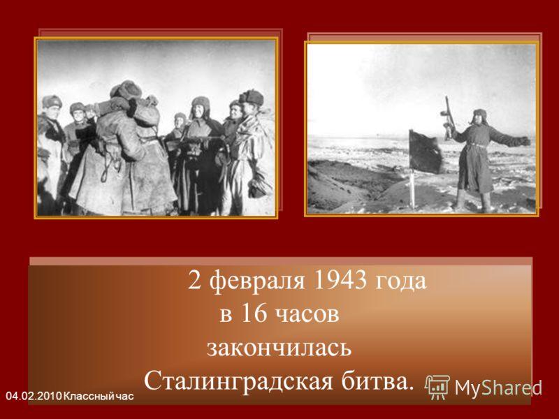 2 февраля 1943 года в 16 часов закончилась Сталинградская битва. 2 февраля 1943 года в 16 часов закончилась Сталинградская битва. 04.02.2010 Классный час
