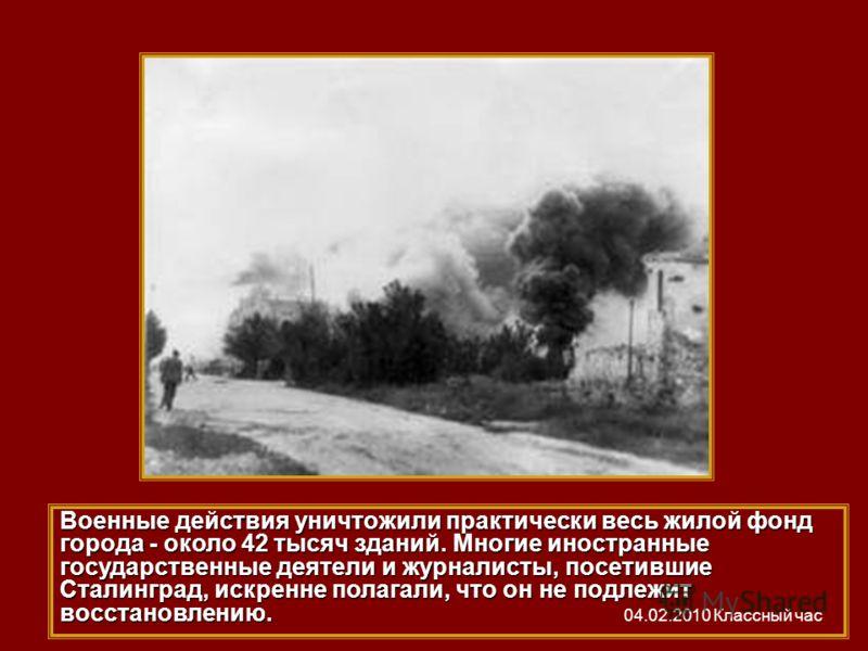 Военные действия уничтожили практически весь жилой фонд города - около 42 тысяч зданий. Многие иностранные государственные деятели и журналисты, посетившие Сталинград, искренне полагали, что он не подлежит восстановлению. 04.02.2010 Классный час