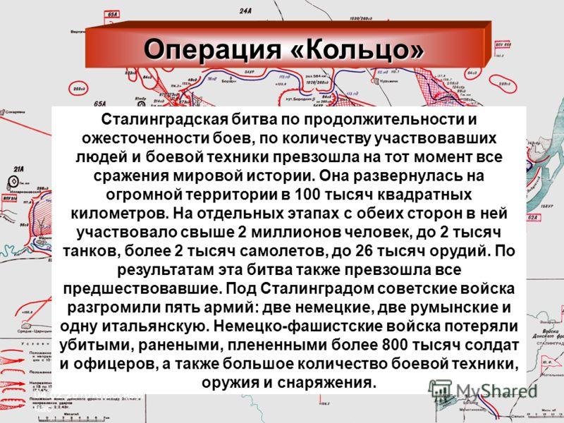 Операция «Кольцо» Сталинградская битва по продолжительности и ожесточенности боев, по количеству участвовавших людей и боевой техники превзошла на тот момент все сражения мировой истории. Она развернулась на огромной территории в 100 тысяч квадратных