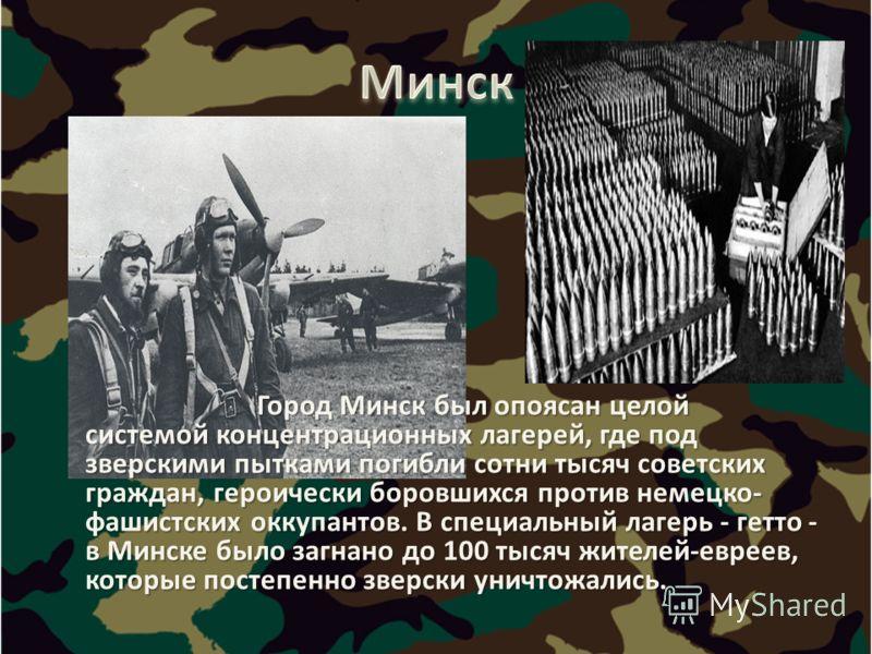 Город Минск был опоясан целой системой концентрационных лагерей, где под зверскими пытками погибли сотни тысяч советских граждан, героически боровшихся против немецко- фашистских оккупантов. В специальный лагерь - гетто - в Минске было загнано до 100