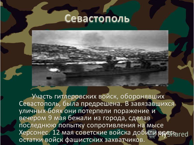 Участь гитлеровских войск, оборонявших Севастополь, была предрешена. В завязавшихся уличных боях они потерпели поражение и вечером 9 мая бежали из города, сделав последнюю попытку сопротивления на мысе Херсонес. 12 мая советские войска добили здесь о
