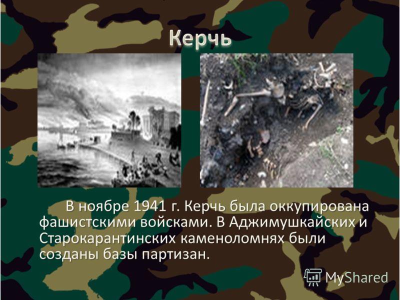 В ноябре 1941 г. Керчь была оккупирована фашистскими войсками. В Аджимушкайских и Старокарантинских каменоломнях были созданы базы партизан. В ноябре 1941 г. Керчь была оккупирована фашистскими войсками. В Аджимушкайских и Старокарантинских каменолом