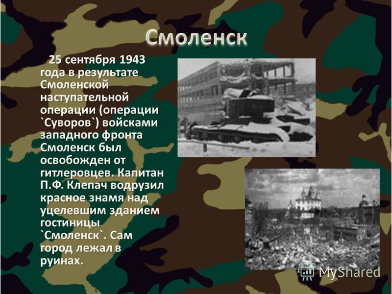 25 сентября 1943 года в результате Смоленской наступательной операции (операции `Суворов`) войсками западного фронта Смоленск был освобожден от гитлеровцев. Капитан П.Ф. Клепач водрузил красное знамя над уцелевшим зданием гостиницы `Смоленск`. Сам го