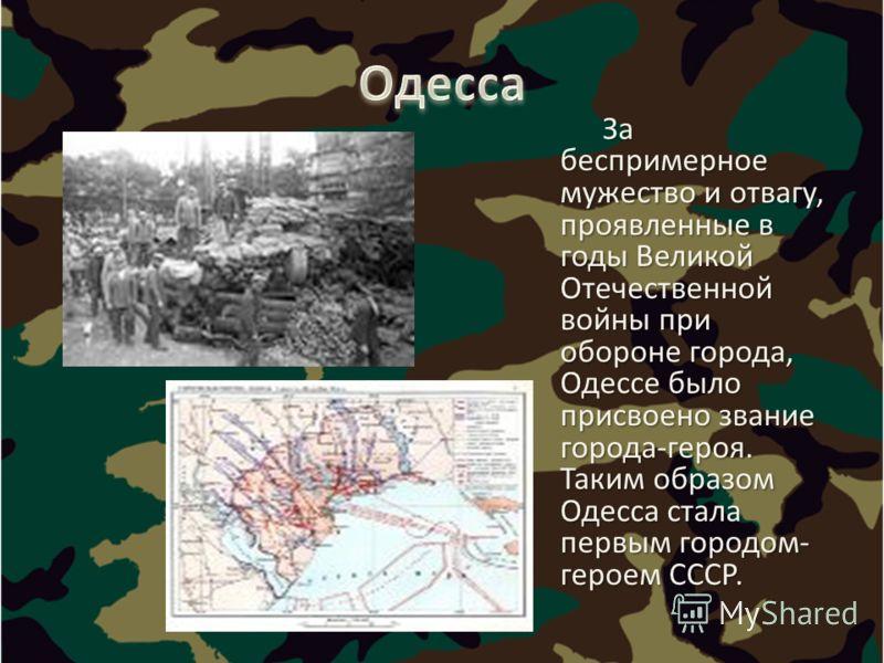 За беспримерное мужество и отвагу, проявленные в годы Великой Отечественной войны при обороне города, Одессе было присвоено звание города-героя. Таким образом Одесса стала первым городом- героем СССР. За беспримерное мужество и отвагу, проявленные в