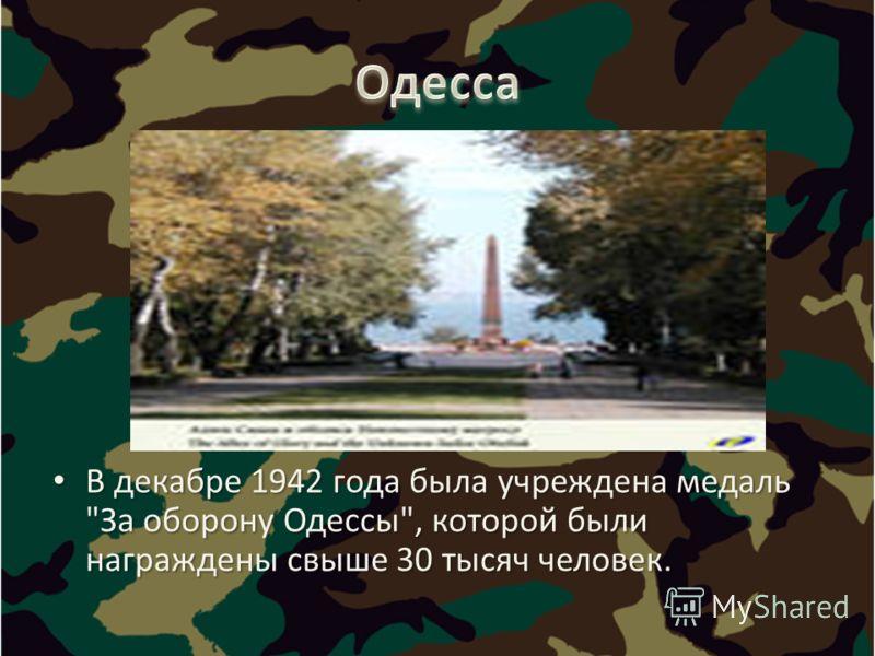 В декабре 1942 года была учреждена медаль За оборону Одессы, которой были награждены свыше 30 тысяч человек. В декабре 1942 года была учреждена медаль За оборону Одессы, которой были награждены свыше 30 тысяч человек.