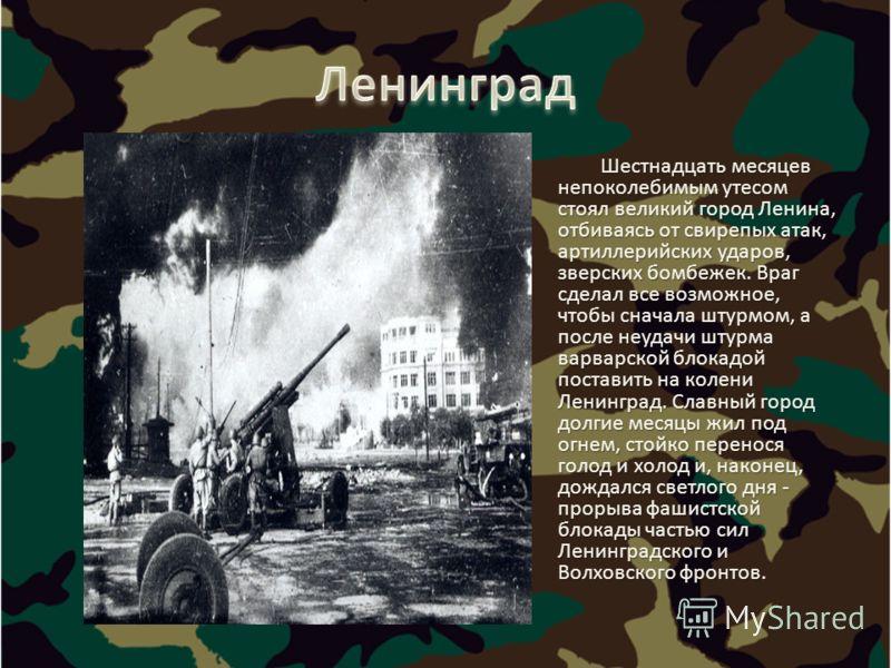 Шестнадцать месяцев непоколебимым утесом стоял великий город Ленина, отбиваясь от свирепых атак, артиллерийских ударов, зверских бомбежек. Враг сделал все возможное, чтобы сначала штурмом, а после неудачи штурма варварской блокадой поставить на колен