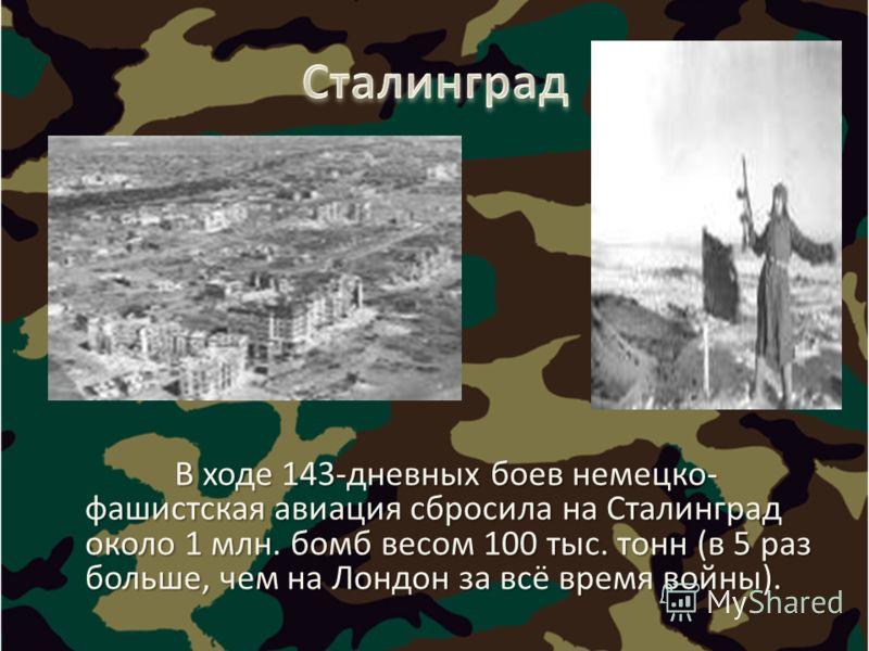 В ходе 143-дневных боев немецко- фашистская авиация сбросила на Сталинград около 1 млн. бомб весом 100 тыс. тонн (в 5 раз больше, чем на Лондон за всё время войны). В ходе 143-дневных боев немецко- фашистская авиация сбросила на Сталинград около 1 мл