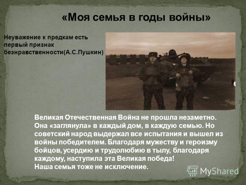 «Моя семья в годы войны» Неуважение к предкам есть первый признак безнравственности(А.С.Пушкин) Великая Отечественная Война не прошла незаметно. Она «заглянула» в каждый дом, в каждую семью. Но советский народ выдержал все испытания и вышел из войны