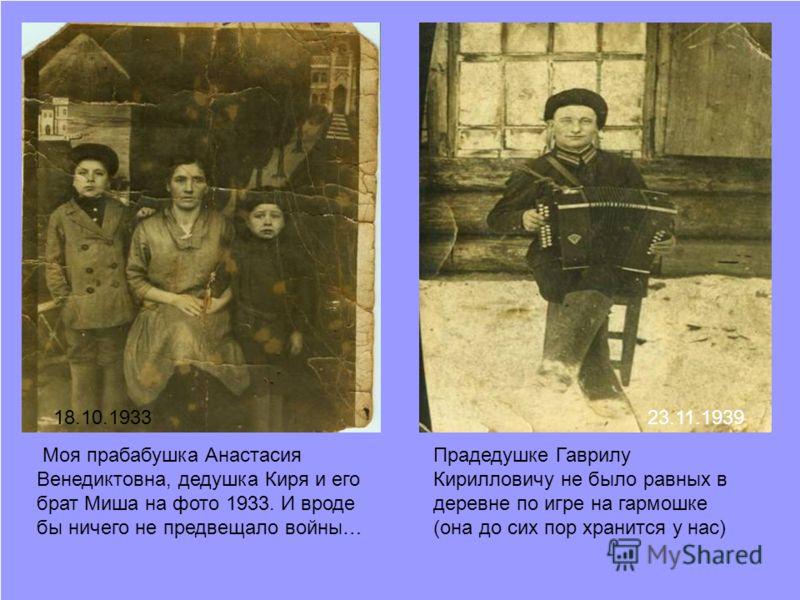 Моя прабабушка Анастасия Венедиктовна, дедушка Киря и его брат Миша на фото 1933. И вроде бы ничего не предвещало войны… Прадедушке Гаврилу Кирилловичу не было равных в деревне по игре на гармошке (она до сих пор хранится у нас) 23.11.193918.10.1933