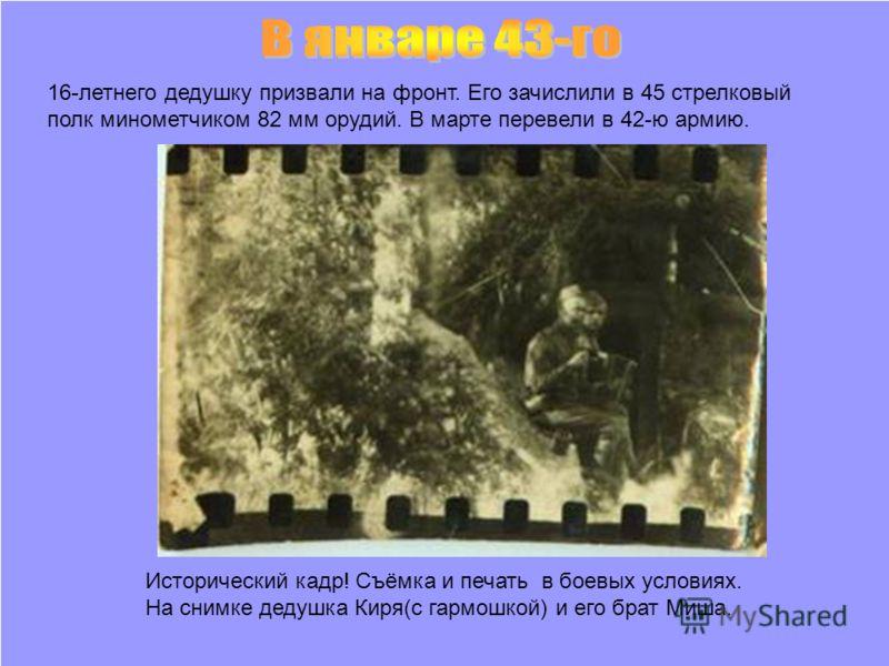Исторический кадр! Съёмка и печать в боевых условиях. На снимке дедушка Киря(с гармошкой) и его брат Миша. 16-летнего дедушку призвали на фронт. Его зачислили в 45 стрелковый полк минометчиком 82 мм орудий. В марте перевели в 42-ю армию.