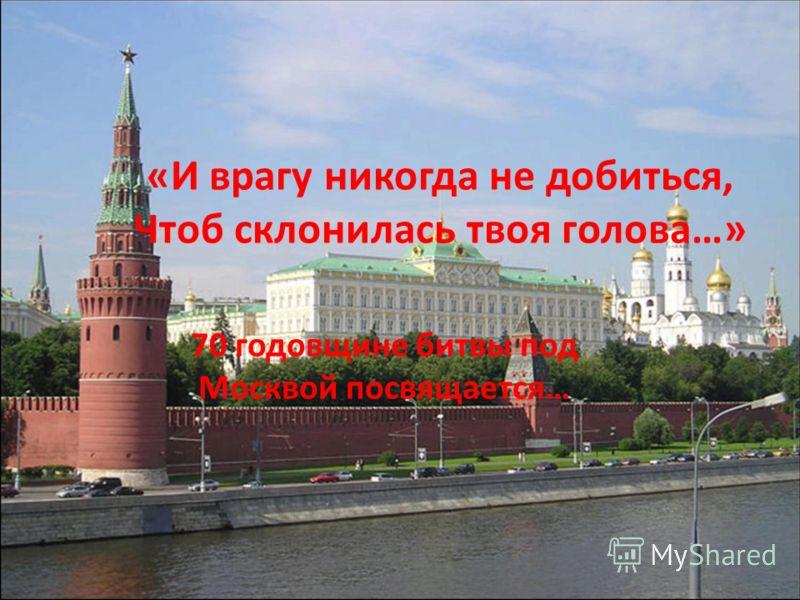 «И врагу никогда не добиться, Чтоб склонилась твоя голова…» 69 годовщине битвы под Москвой посвящается… «И врагу никогда не добиться, Чтоб склонилась твоя голова…» 70 годовщине битвы под Москвой посвящается…