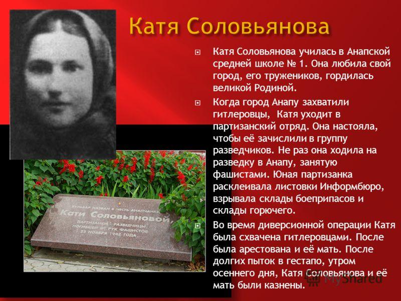 Катя Соловьянова училась в Анапской средней школе 1. Она любила свой город, его тружеников, гордилась великой Родиной. Когда город Анапу захватили гитлеровцы, Катя уходит в партизанский отряд. Она настояла, чтобы её зачислили в группу разведчиков. Не